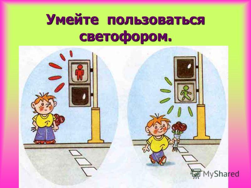 Умейте пользоваться светофором.