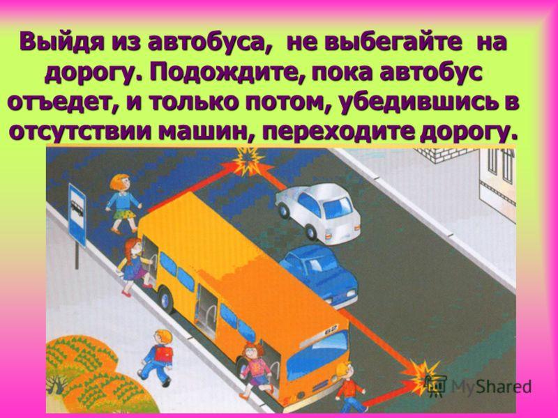 Выйдя из автобуса, не выбегайте на дорогу. Подождите, пока автобус отъедет, и только потом, убедившись в отсутствии машин, переходите дорогу.