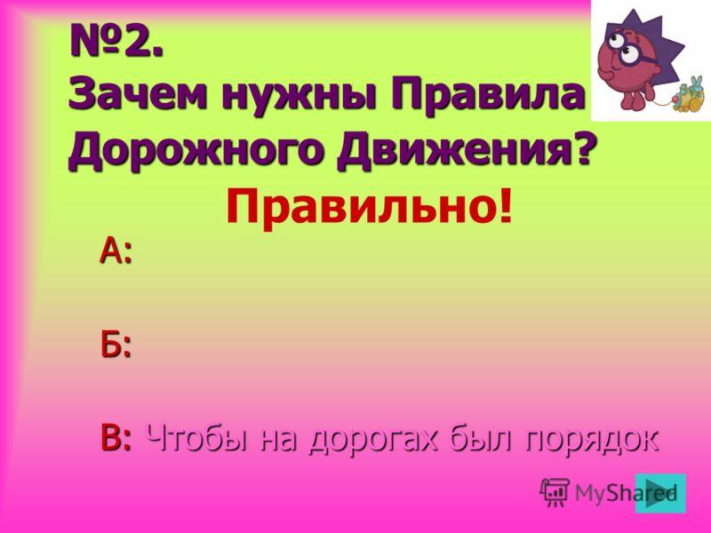 2. Зачем нужны Правила Дорожного Движения? А:Б: В: Чтобы на дорогах был порядок Правильно!