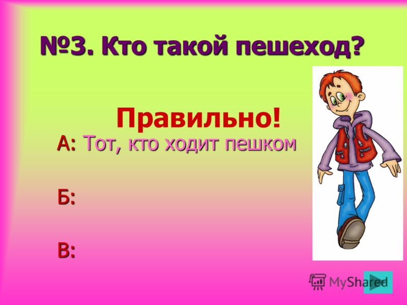 3. Кто такой пешеход? А: Тот, кто ходит пешком Б:В: Правильно!