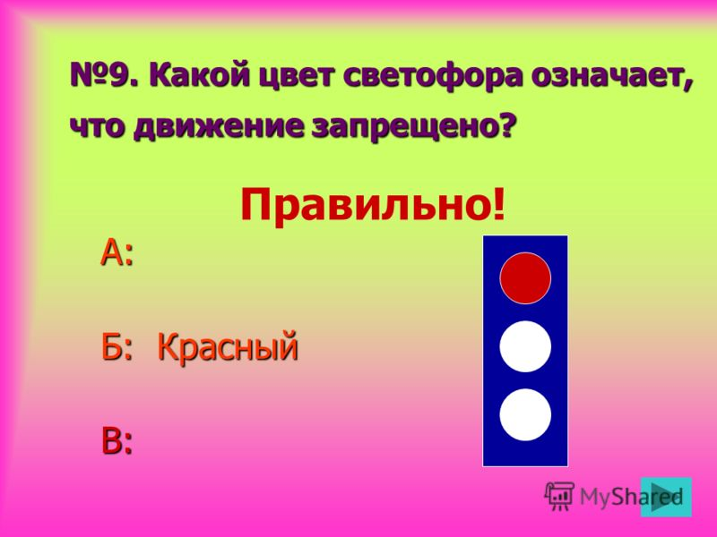 9. Какой цвет светофора означает, что движение запрещено? А: Б: Красный В: Правильно!