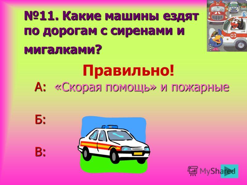 11. Какие машины ездят по дорогам с сиренами и мигалками? А: «Скорая помощь» и пожарные Б:В: Правильно!