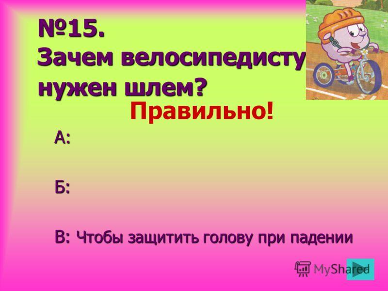 15. Зачем велосипедисту нужен шлем? А:Б: В: Чтобы защитить голову при падении Правильно!