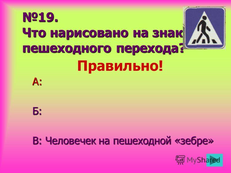 19. Что нарисовано на знаке пешеходного перехода? А:Б: В: Человечек на пешеходной «зебре» Правильно!