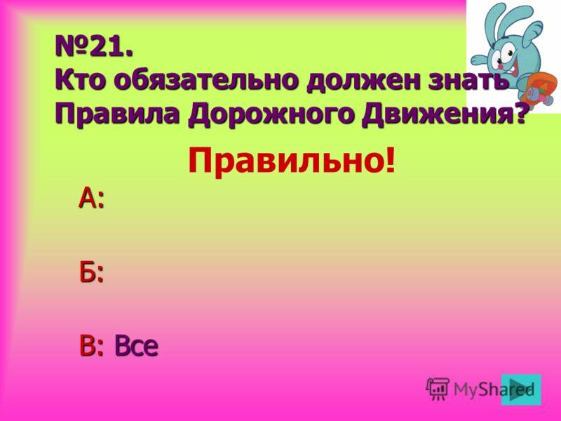 21. Кто обязательно должен знать Правила Дорожного Движения? А:Б: В: Все Правильно!