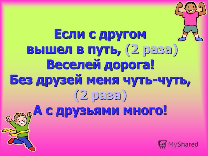 Если с другом вышел в путь, (2 раза) Веселей дорога! Без друзей меня чуть-чуть, (2 раза) А с друзьями много!