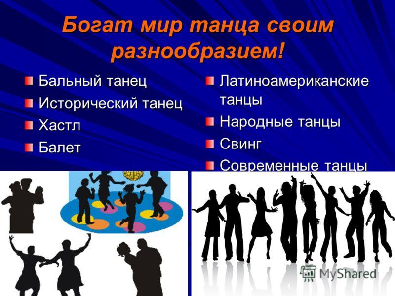 Богат мир танца своим разнообразием! Бальный танец Исторический танец ХастлБалет Латиноамериканские танцы Народные танцы Свинг Современные танцы