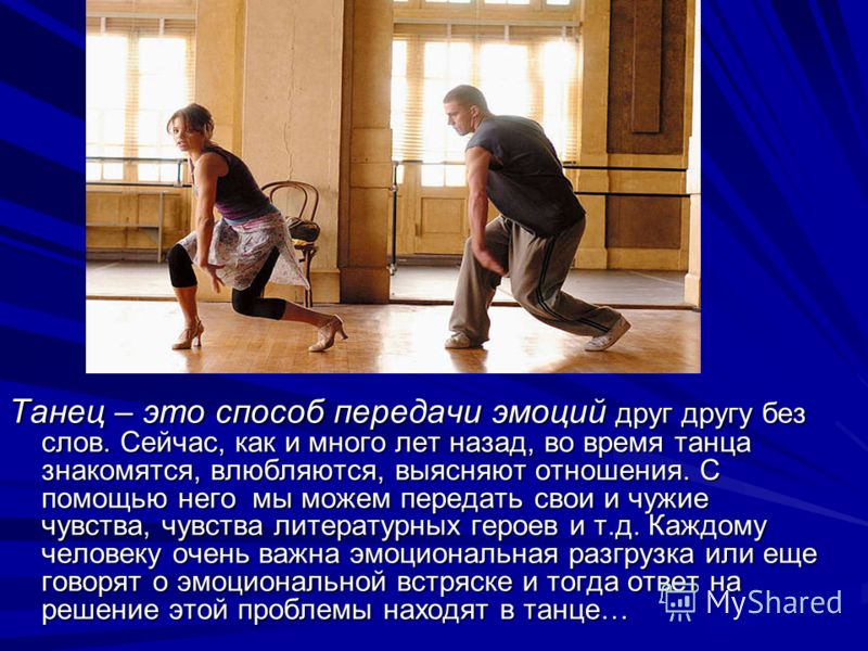 Танец – это способ передачи эмоций друг другу без слов. Сейчас, как и много лет назад, во время танца знакомятся, влюбляются, выясняют отношения. С помощью него мы можем передать свои и чужие чувства, чувства литературных героев и т.д. Каждому челове