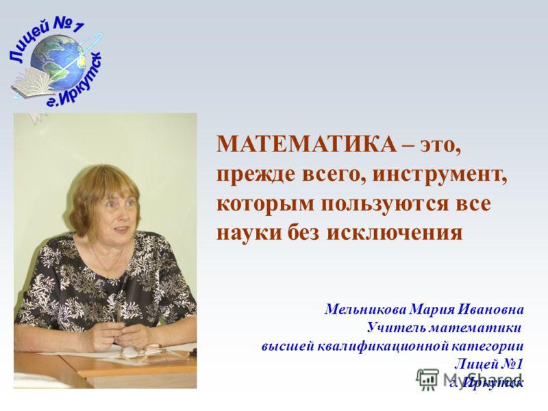 1 Мельникова Мария Ивановна Учитель математики высшей квалификационной категории Лицей 1 г. Иркутск МАТЕМАТИКА – это, прежде всего, инструмент, которым пользуются все науки без исключения
