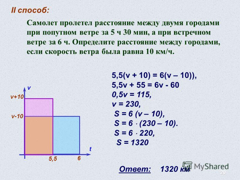 20 II способ: v t v+10 v-10 6 5,5(v + 10) = 6(v – 10)), 5,5v + 55 = 6v - 60 0,5v = 115, v = 230, S = 6 (v – 10), S = 6 (230 – 10). S = 6 220, S = 1320 Ответ: 1320 км 5,5 Самолет пролетел расстояние между двумя городами при попутном ветре за 5 ч 30 ми