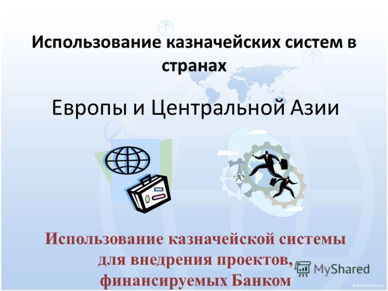 Использование казначейских систем в странах Европы и Центральной Азии Использование казначейской системы для внедрения проектов, финансируемых Банком