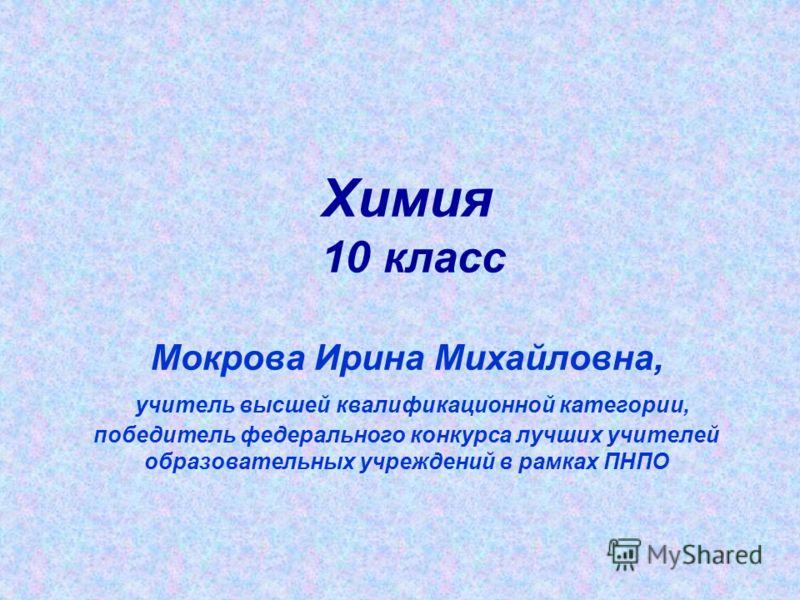 Химия 10 класс Мокрова Ирина Михайловна, учитель высшей квалификационной категории, победитель федерального конкурса лучших учителей образовательных учреждений в рамках ПНПО