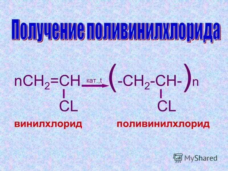 nCH 2 =CH кат.,t ( -CH 2 -CH- ) n CL CL винилхлорид поливинилхлорид