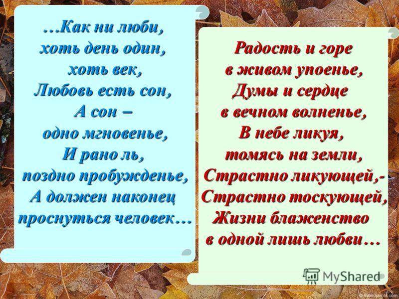 … Как ни люби, хоть день один, хоть век, Любовь есть сон, А сон – одно мгновенье, И рано ль, поздно пробужденье, А должен наконец проснуться человек … Радость и горе в живом упоенье, в живом упоенье, Думы и сердце в вечном волненье, В небе ликуя, том