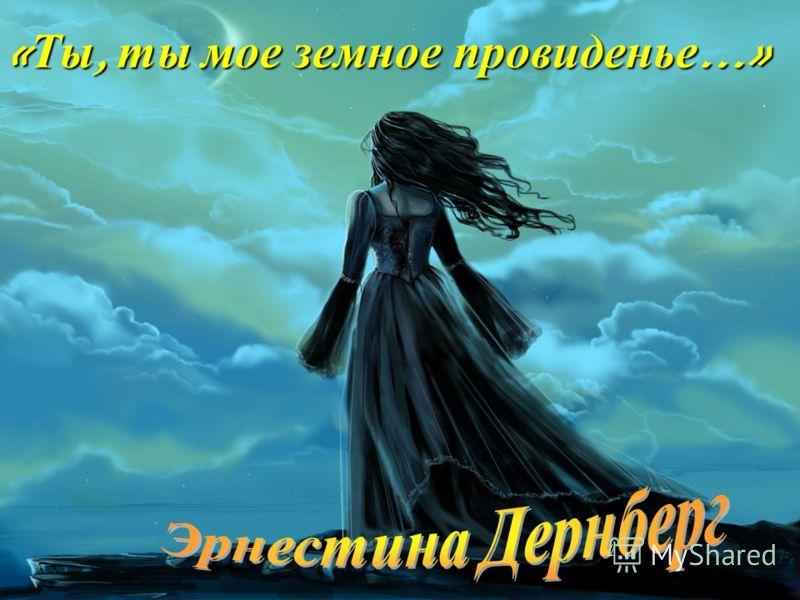 « Ты, ты мое земное провиденье …»