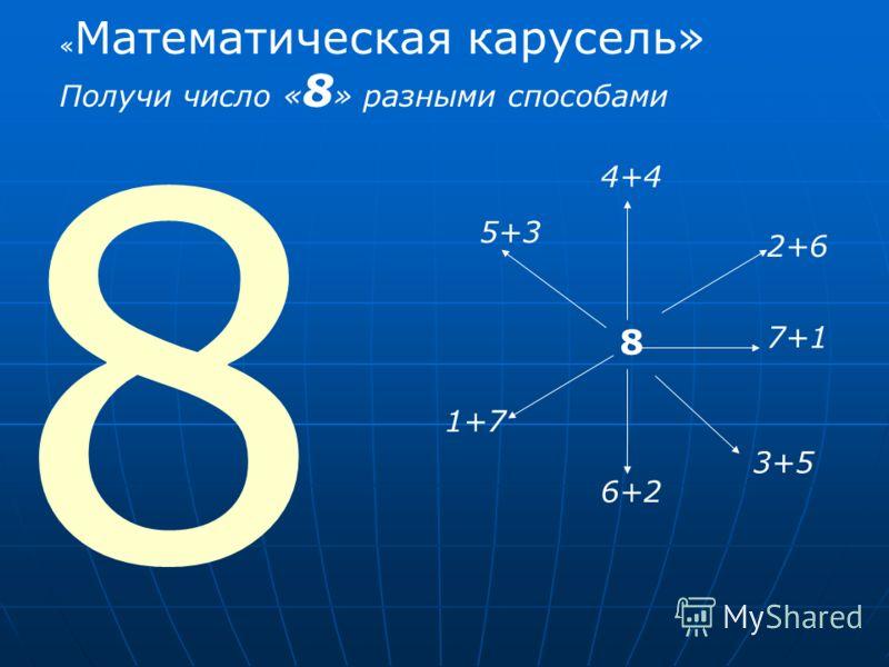 8 8 5+3 4+4 2+6 7+1 3+5 6+2 1+7 « Математическая карусель» Получи число « 8 » разными способами