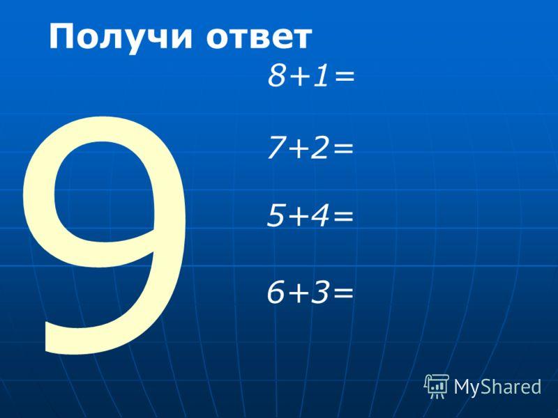 9 Получи ответ 8+1= 7+2= 5+4= 6+3=