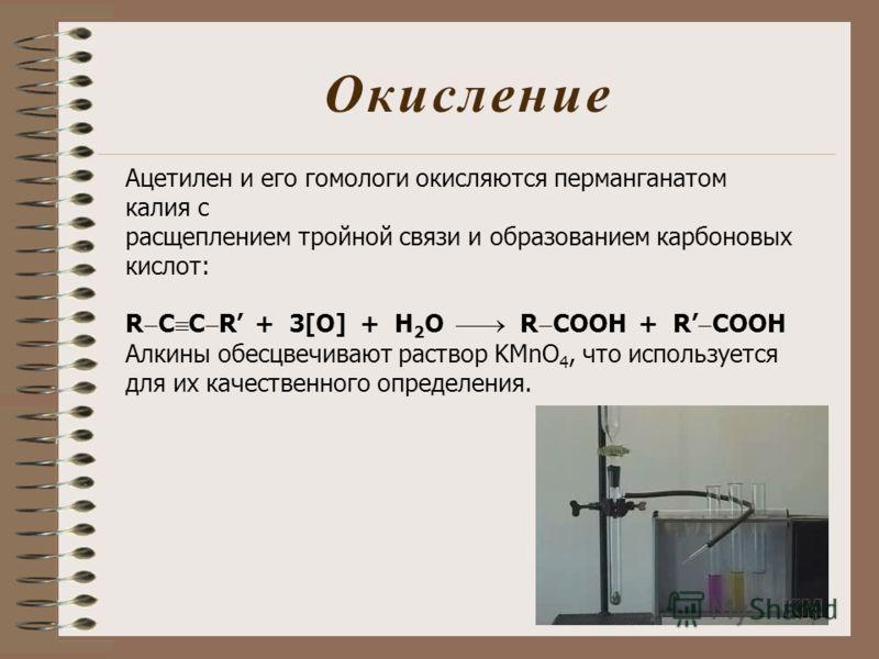 Окисление Ацетилен и его гомологи окисляются перманганатом калия с расщеплением тройной связи и образованием карбоновых кислот: R C C R + 3[O] + H 2 O R COOH + R COOH Алкины обесцвечивают раствор KMnO 4, что используется для их качественного определе