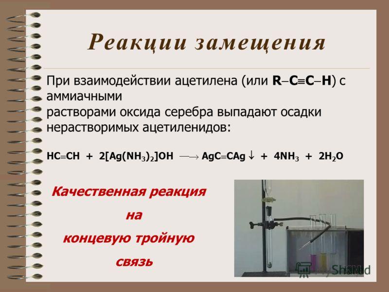 Реакции замещения При взаимодействии ацетилена (или R C C H) с аммиачными растворами оксида серебра выпадают осадки нерастворимых ацетиленидов: HC CH + 2[Ag(NH 3 ) 2 ]OH AgC CAg + 4NH 3 + 2H 2 O Качественная реакция на концевую тройную связь