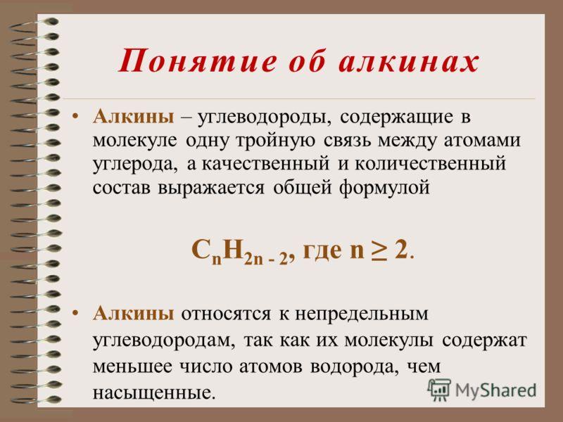 Понятие об алкинах Алкины – углеводороды, содержащие в молекуле одну тройную связь между атомами углерода, а качественный и количественный состав выражается общей формулой С n Н 2n - 2, где n 2. Алкины относятся к непредельным углеводородам, так как