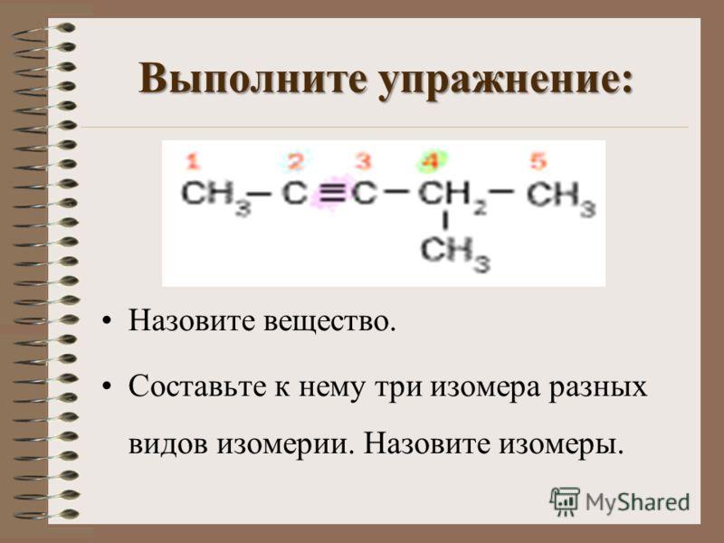 Выполните упражнение: Назовите вещество. Составьте к нему три изомера разных видов изомерии. Назовите изомеры.