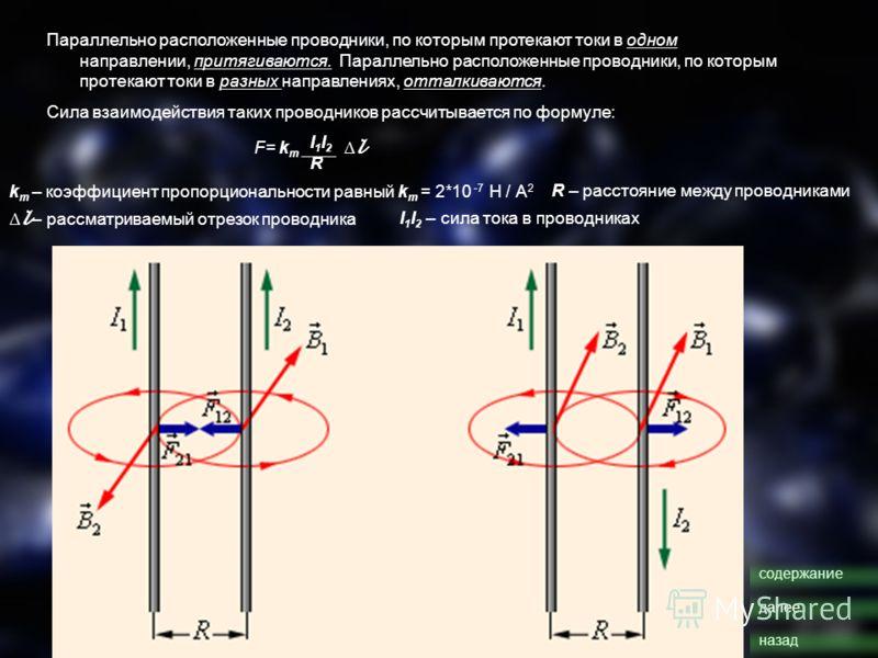 Параллельно расположенные проводники, по которым протекают токи в одном направлении, притягиваются. Параллельно расположенные проводники, по которым протекают токи в разных направлениях, отталкиваются. Сила взаимодействия таких проводников рассчитыва
