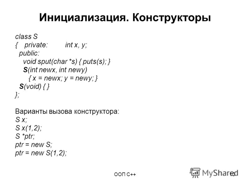 ООП C++10 Инициализация. Конструкторы class S {private:int x, y; public: void sput(char *s) { puts(s); } S(int newx, int newy) { x = newx; y = newy; } S(void) { } }; Варианты вызова конструктора: S x; S x(1,2); S *ptr; ptr = new S; ptr = new S(1,2);