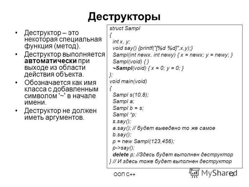 ООП C++12 Деструкторы Деструктор – это некоторая специальная функция (метод). Деструктор выполняется автоматически при выходе из области действия объекта. Обозначается как имя класса с добавленным символом '~' в начале имени. Деструктор не должен име