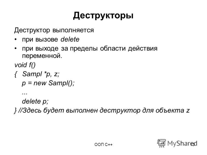 ООП C++13 Деструкторы Деструктор выполняется при вызове delete при выходе за пределы области действия переменной. void f() {Sampl *p, z; p = new Sampl();... delete p; } //Здесь будет выполнен деструктор для объекта z