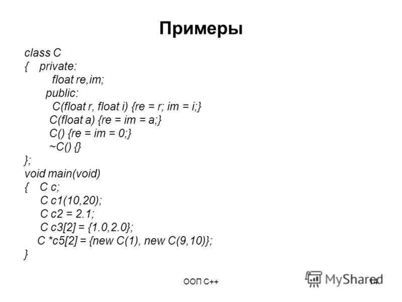 ООП C++14 Примеры class C {private: float re,im; public: C(float r, float i) {re = r; im = i;} C(float a) {re = im = a;} C() {re = im = 0;} ~C() {} }; void main(void) {C c; C c1(10,20); C c2 = 2.1; C c3[2] = {1.0,2.0}; C *c5[2] = {new C(1), new C(9,1