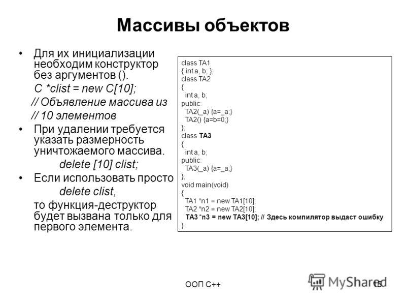 ООП C++15 Массивы объектов Для их инициализации необходим конструктор без аргументов (). C *clist = new C[10]; // Объявление массива из // 10 элементов При удалении требуется указать размерность уничтожаемого массива. delete [10] clist; Если использо