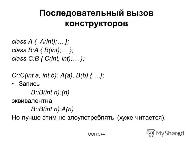 ООП C++16 Последовательный вызов конструкторов class A { A(int);… }; class B:A { B(int);… }; class C:B { C(int, int);… }; C::C(int a, int b): A(a), B(b) { …}; Запись B::B(int n):(n) эквивалентна B::B(int n):A(n) Но лучше этим не злоупотреблять (хуже