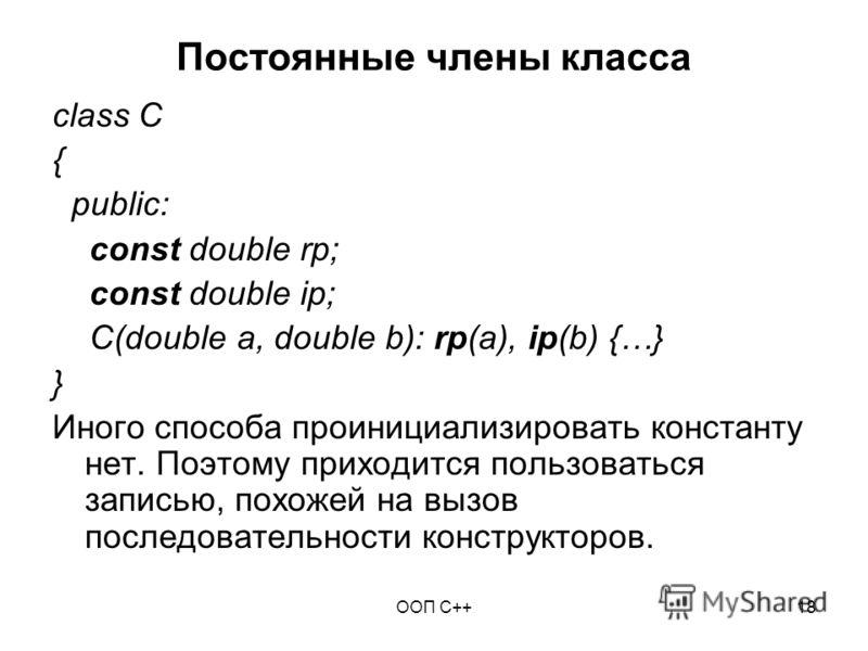 ООП C++18 Постоянные члены класса class C { public: const double rp; const double ip; C(double a, double b): rp(a), ip(b) {…} } Иного способа проинициализировать константу нет. Поэтому приходится пользоваться записью, похожей на вызов последовательно