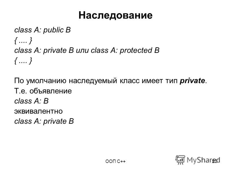 ООП C++20 Наследование class A: public B {.... } class A: private B или class A: protected B {.... } По умолчанию наследуемый класс имеет тип private. Т.е. объявление class A: B эквивалентно class A: private B