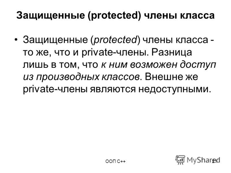 ООП C++21 Защищенные (protected) члены класса Защищенные (protected) члены класса - то же, что и private-члены. Разница лишь в том, что к ним возможен доступ из производных классов. Внешне же private-члены являются недоступными.