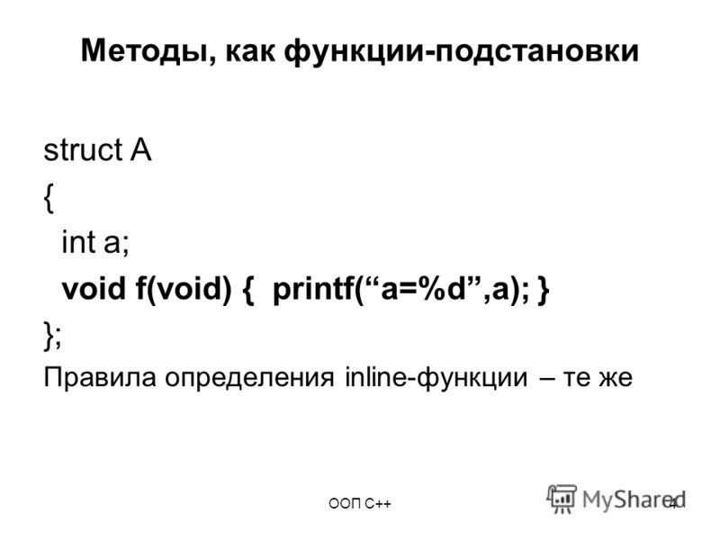 ООП C++4 Методы, как функции-подстановки struct A { int a; void f(void) { printf(a=%d,a); } }; Правила определения inline-функции – те же