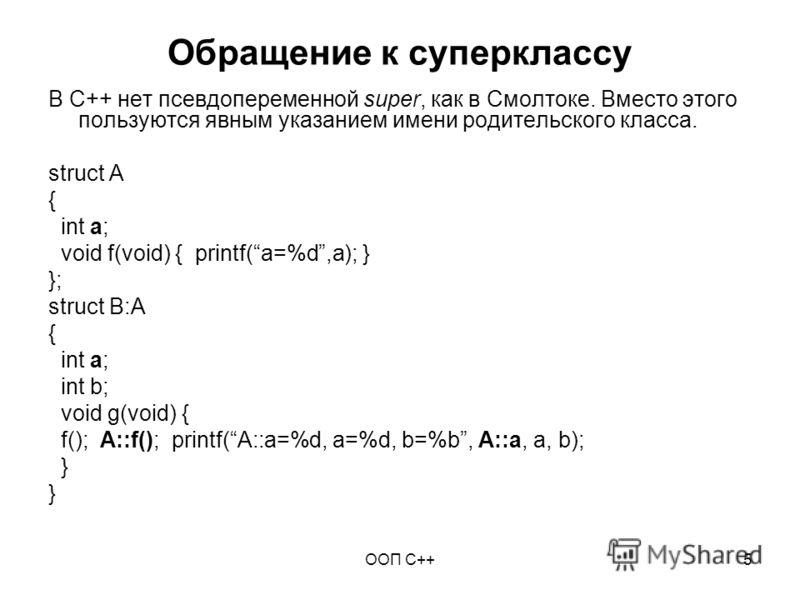 ООП C++5 Обращение к суперклассу В С++ нет псевдопеременной super, как в Смолтоке. Вместо этого пользуются явным указанием имени родительского класса. struct A { int a; void f(void) { printf(a=%d,a); } }; struct B:A { int a; int b; void g(void) { f()
