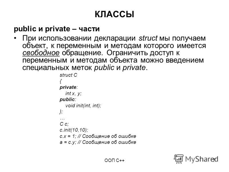 ООП C++7 КЛАССЫ public и private – части При использовании декларации struct мы получаем объект, к переменным и методам которого имеется свободное обращение. Ограничить доступ к переменным и методам объекта можно введением специальных меток public и
