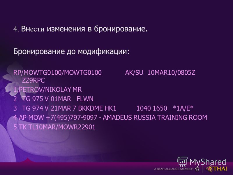 4. Вн ести изменения в бронирование. Бронирование до модификации: RP/MOWTG0100/MOWTG0100 AK/SU 10MAR10/0805Z ZZ9RPC 1.PETROV/NIKOLAY MR 2TG 975 V 01MAR FLWN 3TG 974 V 21MAR 7 BKKDME HK1 1040 1650 *1A/E* 4 AP MOW +7(495)797-9097 - AMADEUS RUSSIA TRAIN
