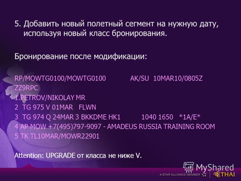 5. Добавить новый полетный сегмент на нужную дату, используя новый класс бронирования. Бронирование после модификации: RP/MOWTG0100/MOWTG0100 AK/SU 10MAR10/0805Z ZZ9RPC 1.PETROV/NIKOLAY MR 2 TG 975 V 01MAR FLWN 3 TG 974 Q 24MAR 3 BKKDME HK1 1040 1650