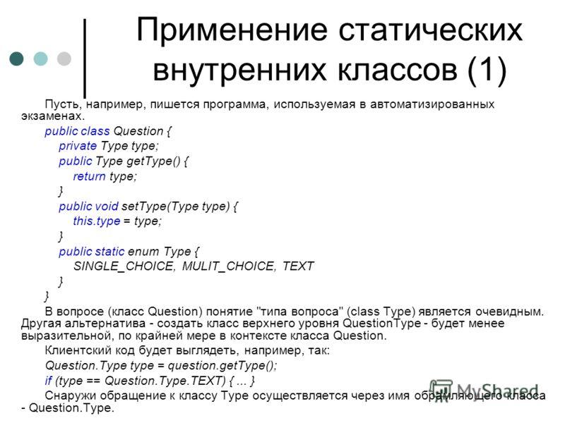 Применение статических внутренних классов (1) Пусть, например, пишется программа, используемая в автоматизированных экзаменах. public class Question { private Type type; public Type getType() { return type; } public void setType(Type type) { this.typ