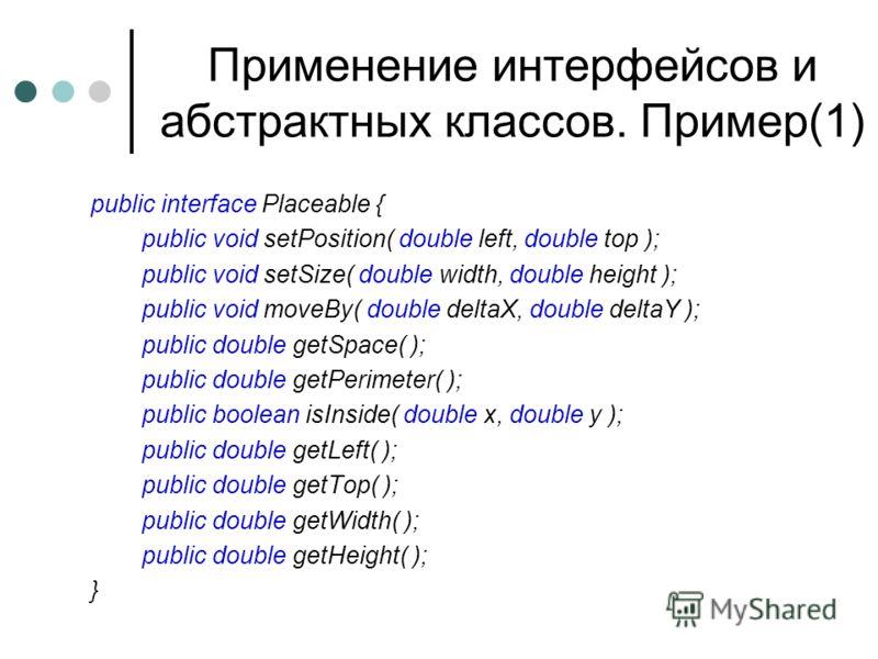 Применение интерфейсов и абстрактных классов. Пример(1) public interface Placeable { public void setPosition( double left, double top ); public void setSize( double width, double height ); public void moveBy( double deltaX, double deltaY ); public do