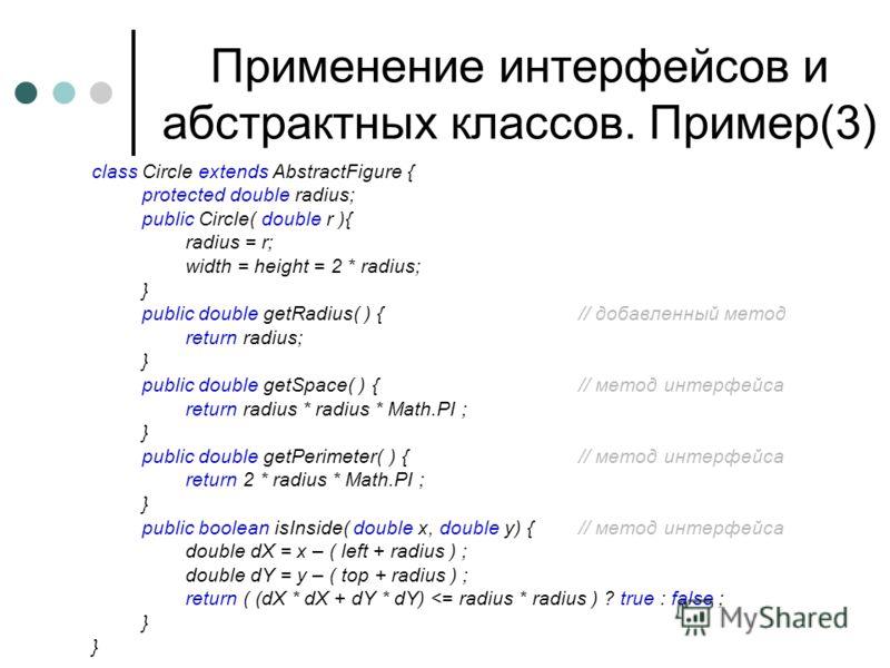 Применение интерфейсов и абстрактных классов. Пример(3) class Circle extends AbstractFigure { protected double radius; public Circle( double r ){ radius = r; width = height = 2 * radius; } public double getRadius( ) {// добавленный метод return radiu