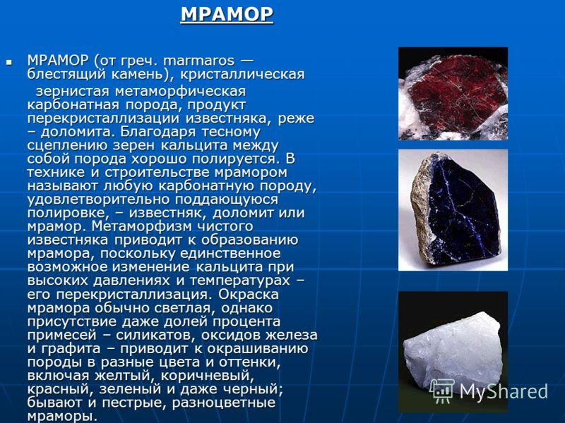 МРАМОР (от греч. marmaros блестящий камень), кристаллическая МРАМОР (от греч. marmaros блестящий камень), кристаллическая зернистая метаморфическая карбонатная порода, продукт перекристаллизации известняка, реже – доломита. Благодаря тесному сцеплени