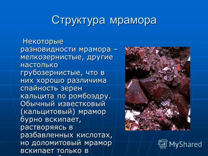 Структура мрамора Некоторые разновидности мрамора – мелкозернистые, другие настолько грубозернистые, что в них хорошо различима спайность зерен кальцита по ромбоэдру. Обычный известковый (кальцитовый) мрамор бурно вскипает, растворяясь в разбавленных