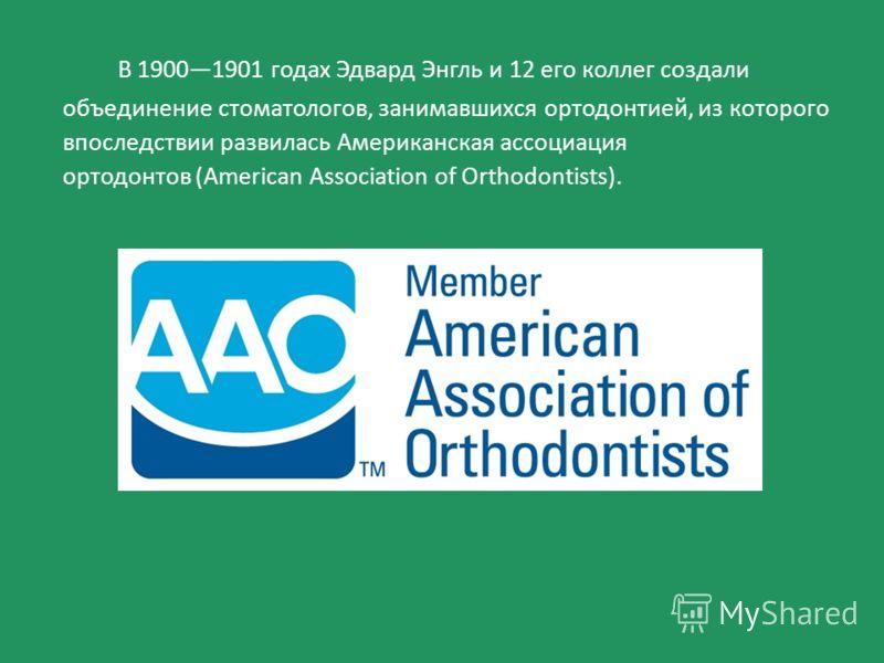 В 19001901 годах Эдвард Энгль и 12 его коллег создали объединение стоматологов, занимавшихся ортодонтией, из которого впоследствии развилась Американская ассоциация ортодонтов (American Association of Orthodontists).