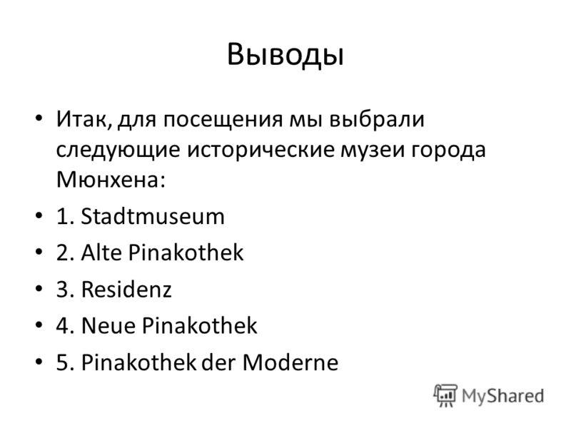 Выводы Итак, для посещения мы выбрали следующие исторические музеи города Мюнхена: 1. Stadtmuseum 2. Alte Pinakothek 3. Residenz 4. Neue Pinakothek 5. Pinakothek der Moderne