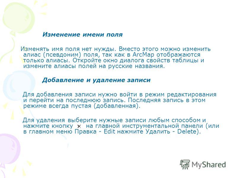 Изменение имени поля Изменять имя поля нет нужды. Вместо этого можно изменить алиас (псевдоним) поля, так как в ArcMap отображаются только алиасы. Откройте окно диалога свойств таблицы и измените алиасы полей на русские названия. Добавление и удалени