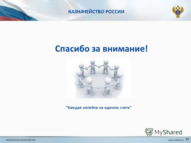 КАЗНАЧЕЙСТВО РОССИИ Спасибо за внимание! Каждая копейка на едином счете 27