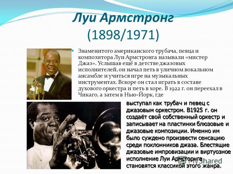 Луи Армстронг (1898/1971) Знаменитого американского трубача, певца и композитора Луи Армстронга называли «мистер Джаз». Услышав ещё в детстве джазовых исполнителей, он начал петь в уличном вокальном ансамбле и учиться игре на музыкальных инструментах